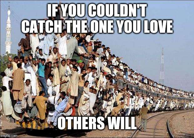 Indian Train | IF YOU COULDN'T CATCH THE ONE YOU LOVE OTHERS WILL | image tagged in indian train | made w/ Imgflip meme maker