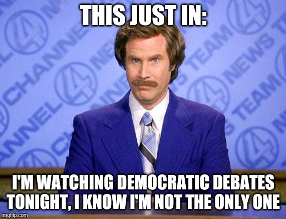 Opinions_And_Debates update #1 | THIS JUST IN: I'M WATCHING DEMOCRATIC DEBATES TONIGHT, I KNOW I'M NOT THE ONLY ONE | image tagged in anchorman news update | made w/ Imgflip meme maker