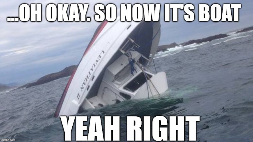 B.O.A.T. | ...OH OKAY. SO NOW IT'S BOAT YEAH RIGHT | image tagged in packers,green bay,packers suck,green bay packers suck | made w/ Imgflip meme maker