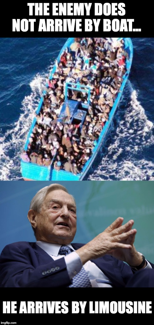 The Enemy | THE ENEMY DOES NOT ARRIVE BY BOAT... HE ARRIVES BY LIMOUSINE | image tagged in migrants,george soros,enemy,illegal immigration | made w/ Imgflip meme maker