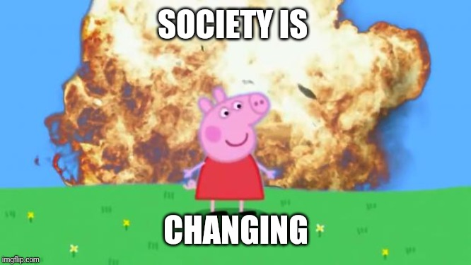 Epic Peppa Pig. | SOCIETY IS CHANGING | image tagged in epic peppa pig | made w/ Imgflip meme maker