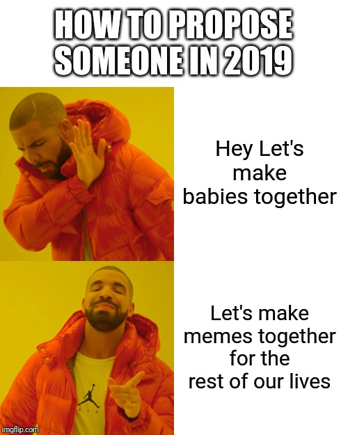 Drake Hotline Bling Meme | Hey Let's make babies together Let's make memes together for the rest of our lives HOW TO PROPOSE SOMEONE IN 2019 | image tagged in memes,drake hotline bling | made w/ Imgflip meme maker