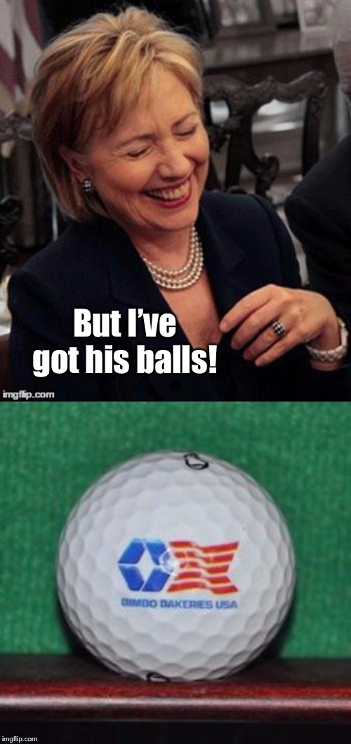 But I've got his balls! | image tagged in hillary lol | made w/ Imgflip meme maker