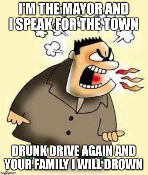 Don't drunk drive | I'M THE MAYOR AND I SPEAK FOR THE TOWN DRUNK DRIVE AGAIN AND YOUR FAMILY I WILL DROWN | image tagged in memes,angry,drunk driving | made w/ Imgflip meme maker