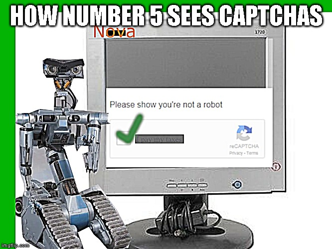 HOW NUMBER 5 sees captchas |  HOW NUMBER 5 SEES CAPTCHAS | image tagged in captchas,number 5,short circuit | made w/ Imgflip meme maker