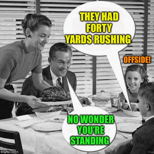 Vintage Family Dinner | THEY HAD FORTY YARDS RUSHING NO WONDER YOU'RE STANDING OFFSIDE! | image tagged in vintage family dinner | made w/ Imgflip meme maker