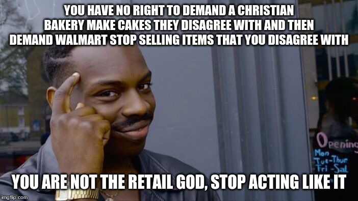 Who put you in Charge? |  YOU HAVE NO RIGHT TO DEMAND A CHRISTIAN BAKERY MAKE CAKES THEY DISAGREE WITH AND THEN DEMAND WALMART STOP SELLING ITEMS THAT YOU DISAGREE WITH; YOU ARE NOT THE RETAIL GOD, STOP ACTING LIKE IT | image tagged in memes,hypocrites,ban retail bans,sue walmart until they sell ammo,support small business,no cake for you | made w/ Imgflip meme maker