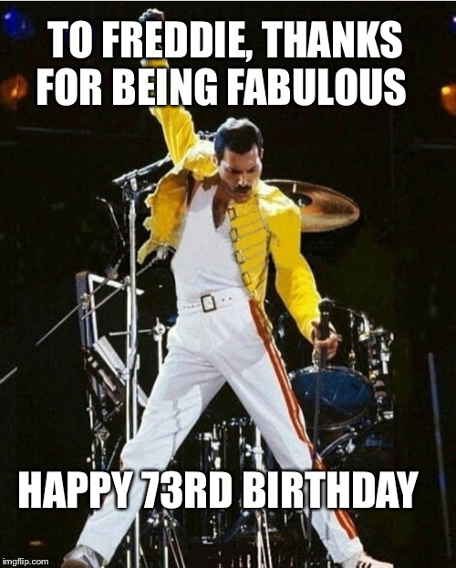 Happy Birthday to Freddie Mercury | TO FREDDIE, THANKS FOR BEING FABULOUS HAPPY 73RD BIRTHDAY | image tagged in happy birthday,freddie mercury | made w/ Imgflip meme maker