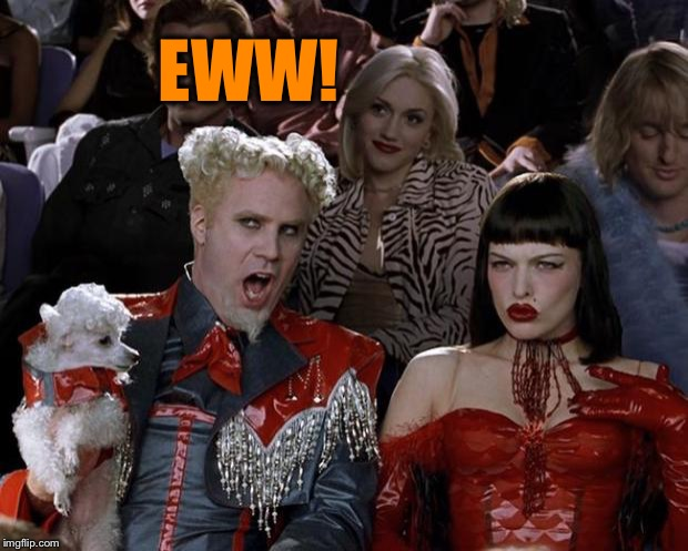 Mugatu So Hot Right Now Meme | EWW! | image tagged in memes,mugatu so hot right now | made w/ Imgflip meme maker