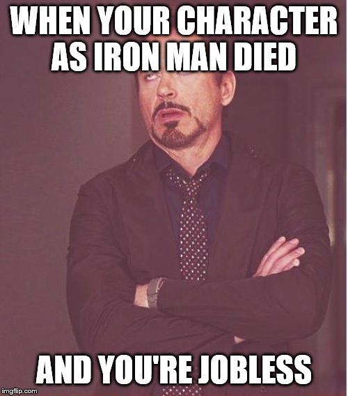 Face You Make Robert Downey Jr | WHEN YOUR CHARACTER AS IRON MAN DIED AND YOU'RE JOBLESS | image tagged in memes,face you make robert downey jr | made w/ Imgflip meme maker