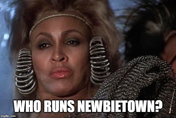 WHO RUNS NEWBIETOWN? | image tagged in tina turner thunderdome | made w/ Imgflip meme maker