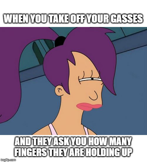 Futurama Leela | WHEN YOU TAKE OFF YOUR GASSES AND THEY ASK YOU HOW MANY FINGERS THEY ARE HOLDING UP | image tagged in memes,futurama leela | made w/ Imgflip meme maker