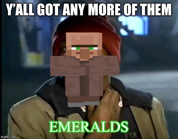 Y'all Got Any More Of That |  Y'ALL GOT ANY MORE OF THEM; EMERALDS | image tagged in memes,y'all got any more of that | made w/ Imgflip meme maker