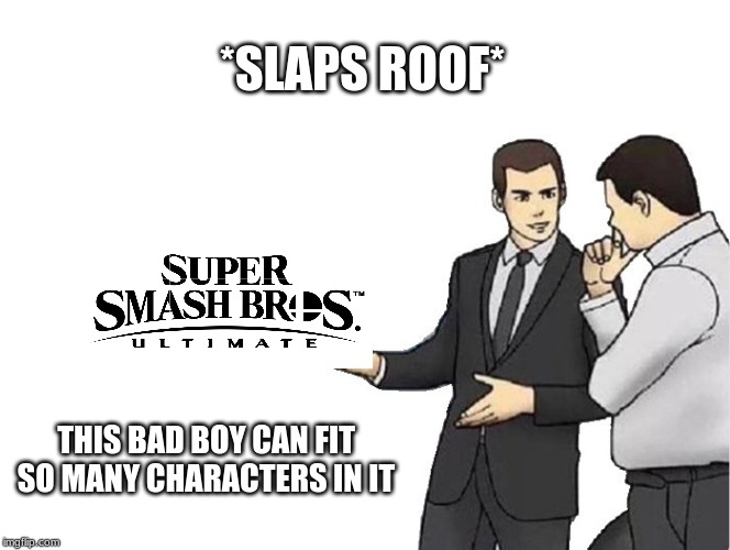 Car Salesman Slaps Hood Meme | *SLAPS ROOF* THIS BAD BOY CAN FIT SO MANY CHARACTERS IN IT | image tagged in memes,car salesman slaps hood | made w/ Imgflip meme maker