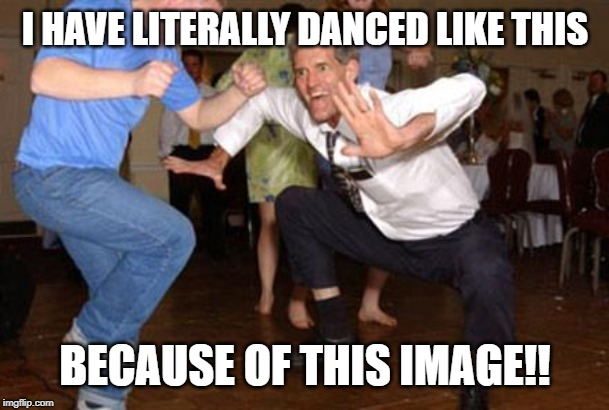 Funny dancing | I HAVE LITERALLY DANCED LIKE THIS BECAUSE OF THIS IMAGE!! | image tagged in funny dancing | made w/ Imgflip meme maker