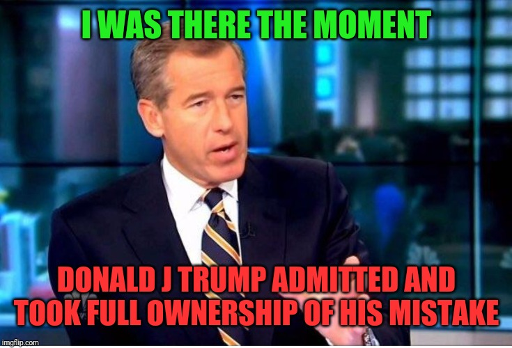 I WAS THERE THE MOMENT DONALD J TRUMP ADMITTED AND TOOK FULL OWNERSHIP OF HIS MISTAKE | image tagged in bw | made w/ Imgflip meme maker