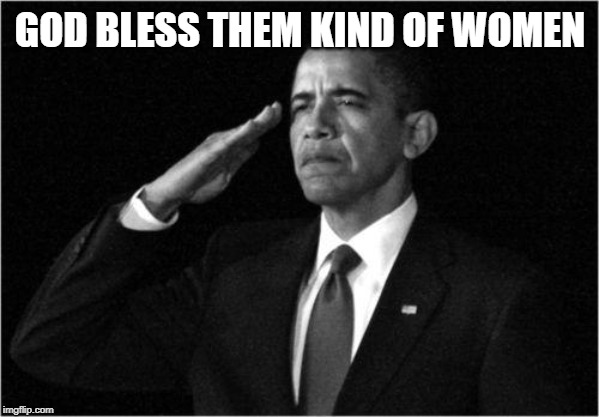obama-salute | GOD BLESS THEM KIND OF WOMEN | image tagged in obama-salute | made w/ Imgflip meme maker