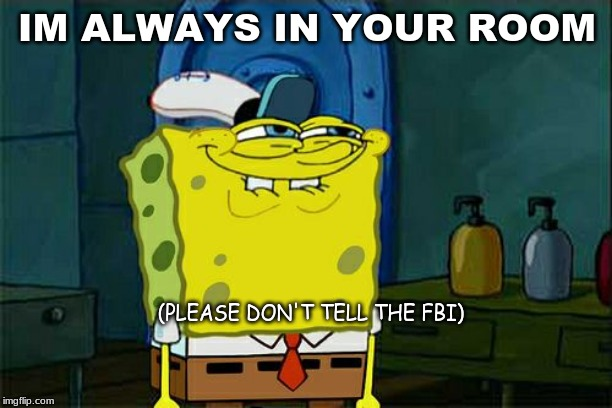 Dont You Squidward Meme | IM ALWAYS IN YOUR ROOM (PLEASE DON'T TELL THE FBI) | image tagged in memes,dont you squidward | made w/ Imgflip meme maker