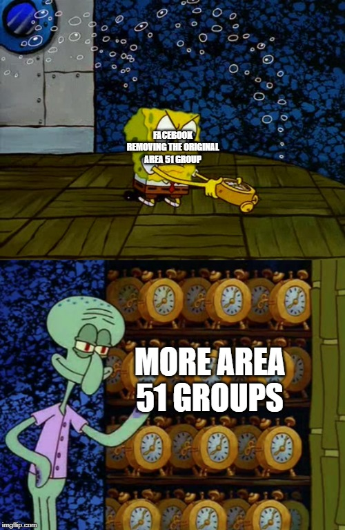 Spongebob vs Squidward Alarm Clocks |  FACEBOOK REMOVING THE ORIGINAL AREA 51 GROUP; MORE AREA 51 GROUPS | image tagged in spongebob vs squidward alarm clocks | made w/ Imgflip meme maker