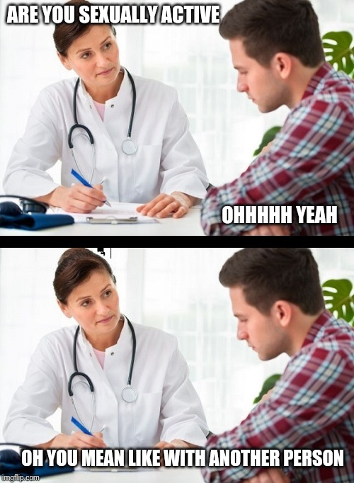 doctor and patient | ARE YOU SEXUALLY ACTIVE OHHHHH YEAH OH YOU MEAN LIKE WITH ANOTHER PERSON | image tagged in doctor and patient | made w/ Imgflip meme maker