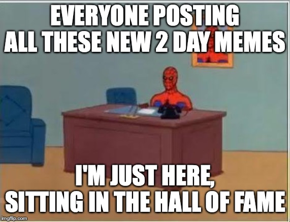 Spiderman in the Hall of Fame | EVERYONE POSTING ALL THESE NEW 2 DAY MEMES I'M JUST HERE, SITTING IN THE HALL OF FAME | image tagged in memes,spiderman computer desk,spiderman,hall of fame,don't forget,old meme | made w/ Imgflip meme maker