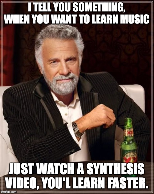The Most Interesting Man In The World Meme | I TELL YOU SOMETHING, WHEN YOU WANT TO LEARN MUSIC JUST WATCH A SYNTHESIS VIDEO, YOU'L LEARN FASTER. | image tagged in memes,the most interesting man in the world | made w/ Imgflip meme maker
