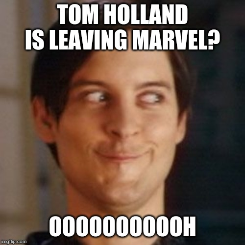 Return of Tobey Maguire | TOM HOLLAND IS LEAVING MARVEL? OOOOOOOOOOH | image tagged in tobey maguire silly | made w/ Imgflip meme maker