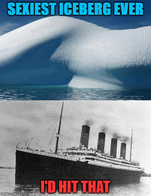 Titanic | SEXIEST ICEBERG EVER I'D HIT THAT | image tagged in iceberg,titanic,hit | made w/ Imgflip meme maker