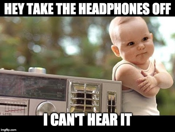 HEY TAKE THE HEADPHONES OFF I CAN'T HEAR IT | made w/ Imgflip meme maker