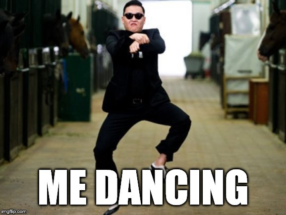Psy Horse Dance Meme | ME DANCING | image tagged in memes,psy horse dance | made w/ Imgflip meme maker