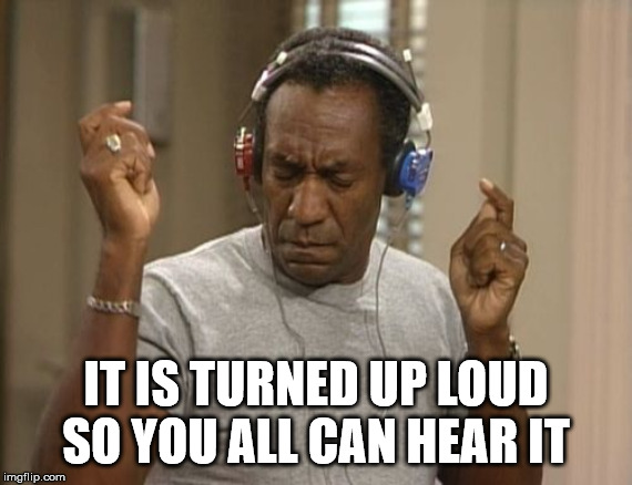 Don't you like to share your music with others? | IT IS TURNED UP LOUD SO YOU ALL CAN HEAR IT | image tagged in bill cosby headphones | made w/ Imgflip meme maker
