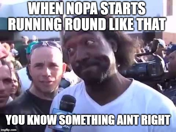 WHEN NOPA STARTS RUNNING ROUND LIKE THAT YOU KNOW SOMETHING AINT RIGHT | made w/ Imgflip meme maker