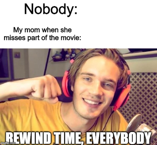 Nobody: REWIND TIME, EVERYBODY My mom when she misses part of the movie: | image tagged in pewdiepie | made w/ Imgflip meme maker