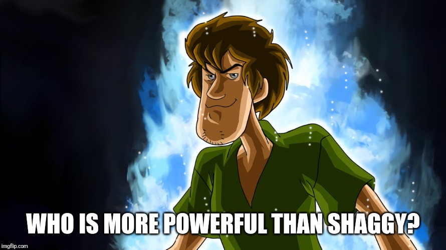 Ultra instinct shaggy | WHO IS MORE POWERFUL THAN SHAGGY? | image tagged in ultra instinct shaggy | made w/ Imgflip meme maker