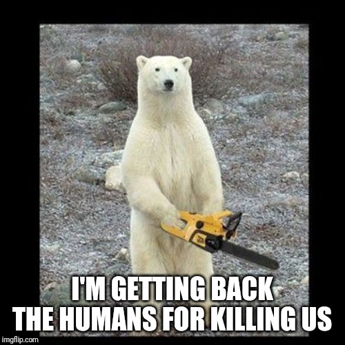 Chainsaw Bear Meme | I'M GETTING BACK THE HUMANS FOR KILLING US | image tagged in memes,chainsaw bear | made w/ Imgflip meme maker