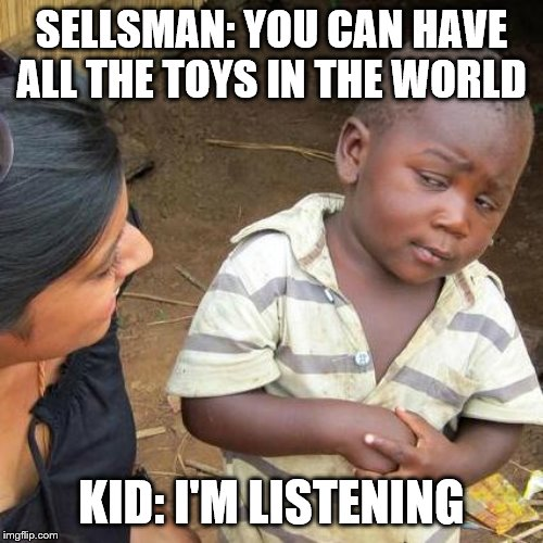 Third World Skeptical Kid Meme | SELLSMAN: YOU CAN HAVE ALL THE TOYS IN THE WORLD KID: I'M LISTENING | image tagged in memes,third world skeptical kid | made w/ Imgflip meme maker