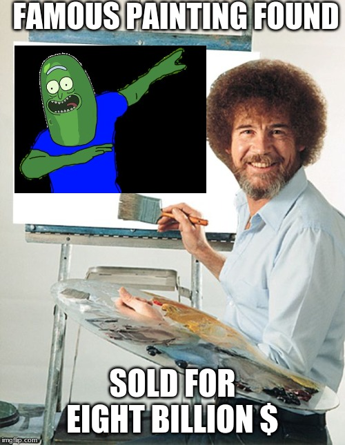 Bob Ross Blank Canvas | FAMOUS PAINTING FOUND SOLD FOR EIGHT BILLION $ | image tagged in bob ross blank canvas | made w/ Imgflip meme maker