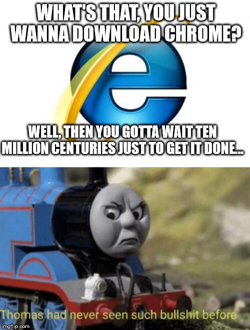WHAT'S THAT, YOU JUST WANNA DOWNLOAD CHROME? WELL, THEN YOU GOTTA WAIT TEN MILLION CENTURIES JUST TO GET IT DONE... | image tagged in memes,internet explorer,thomas had never seen such bullshit before | made w/ Imgflip meme maker
