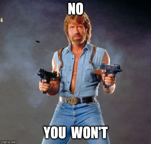 Chuck Norris Guns Meme | NO YOU  WON'T | image tagged in memes,chuck norris guns,chuck norris | made w/ Imgflip meme maker