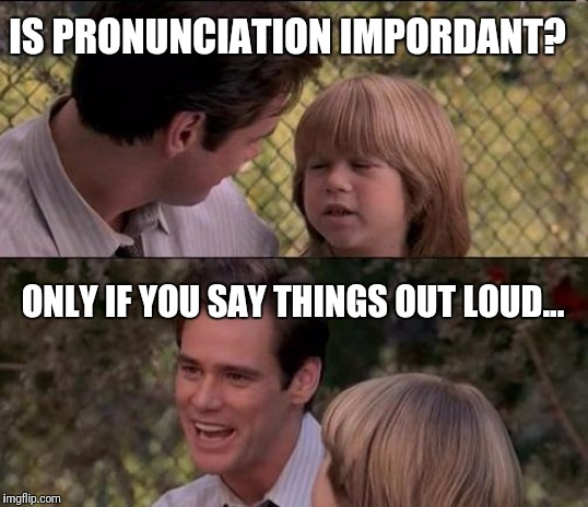 Don't say it... | IS PRONUNCIATION IMPORDANT? ONLY IF YOU SAY THINGS OUT LOUD... | image tagged in memes,important,pronunciation | made w/ Imgflip meme maker