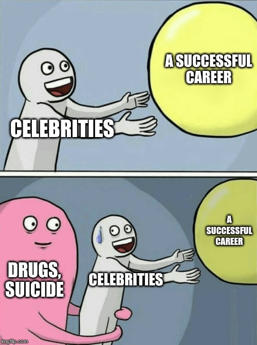 Running Away Balloon Meme | CELEBRITIES A SUCCESSFUL CAREER DRUGS, SUICIDE CELEBRITIES A SUCCESSFUL CAREER | image tagged in memes,running away balloon | made w/ Imgflip meme maker