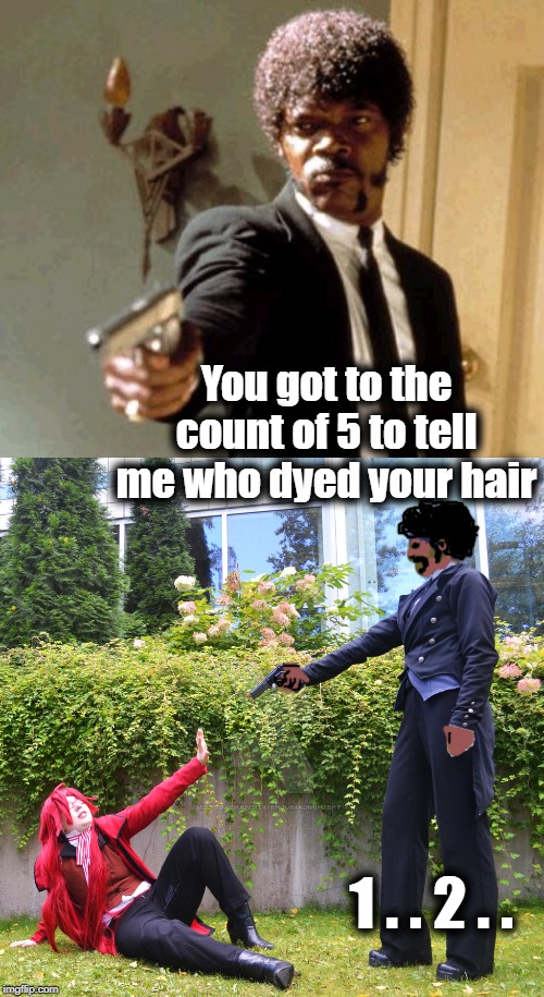 Pulp Fiction? | You got to the count of 5 to tell me who dyed your hair 1 . . 2 . . | image tagged in memes,say that again i dare you | made w/ Imgflip meme maker