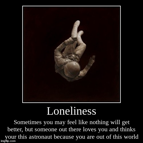 Loneliness | Sometimes you may feel like nothing will get better, but someone out there loves you and thinks your this astronaut because you | image tagged in funny,demotivationals | made w/ Imgflip demotivational maker
