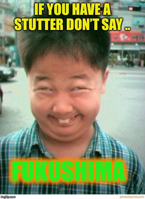 funny asian face | IF YOU HAVE A STUTTER DON'T SAY .. FUKUSHIMA | image tagged in funny asian face | made w/ Imgflip meme maker