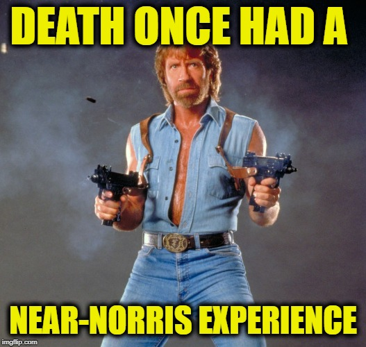 Chuck Norris Guns |  DEATH ONCE HAD A; NEAR-NORRIS EXPERIENCE | image tagged in memes,chuck norris guns,chuck norris | made w/ Imgflip meme maker