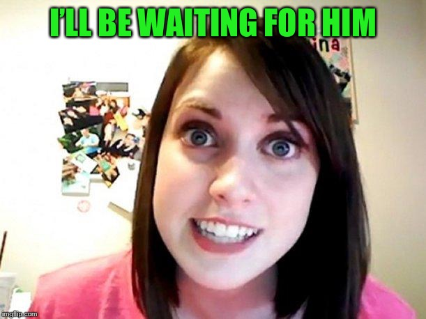 Overly Attached Girlfriend Pink | I'LL BE WAITING FOR HIM | image tagged in overly attached girlfriend pink | made w/ Imgflip meme maker
