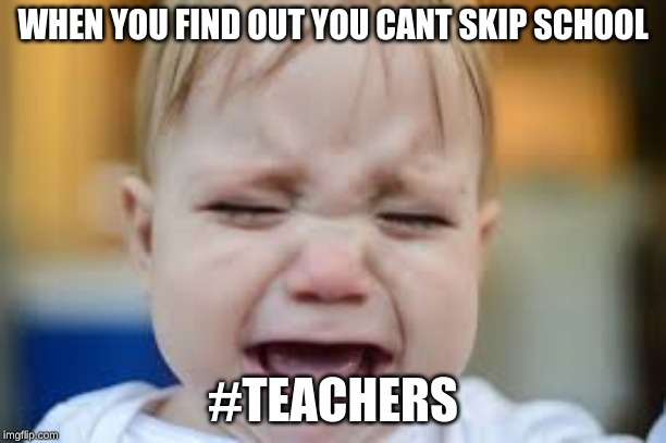 WHEN YOU FIND OUT YOU CANT SKIP SCHOOL #TEACHERS | image tagged in bad day at work | made w/ Imgflip meme maker