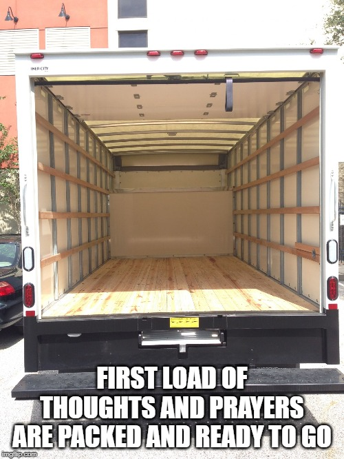 empty truck | FIRST LOAD OF THOUGHTS AND PRAYERS ARE PACKED AND READY TO GO | image tagged in empty truck | made w/ Imgflip meme maker