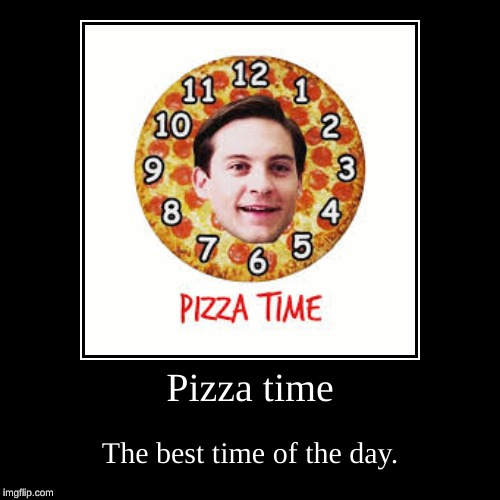 Pizza time | The best time of the day. | image tagged in funny,demotivationals | made w/ Imgflip demotivational maker