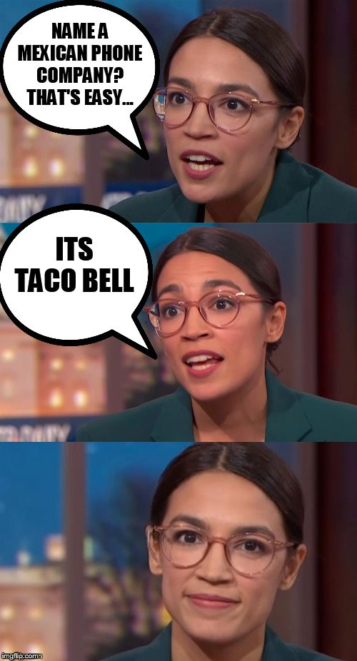 Alexandria Ocasio-Cortez being Alexandria Ocasio-Cortez |  NAME A MEXICAN PHONE COMPANY? THAT'S EASY... ITS TACO BELL | image tagged in aoc dialog,alexandria ocasio-cortez,taco bell,aoc,phone,bell | made w/ Imgflip meme maker